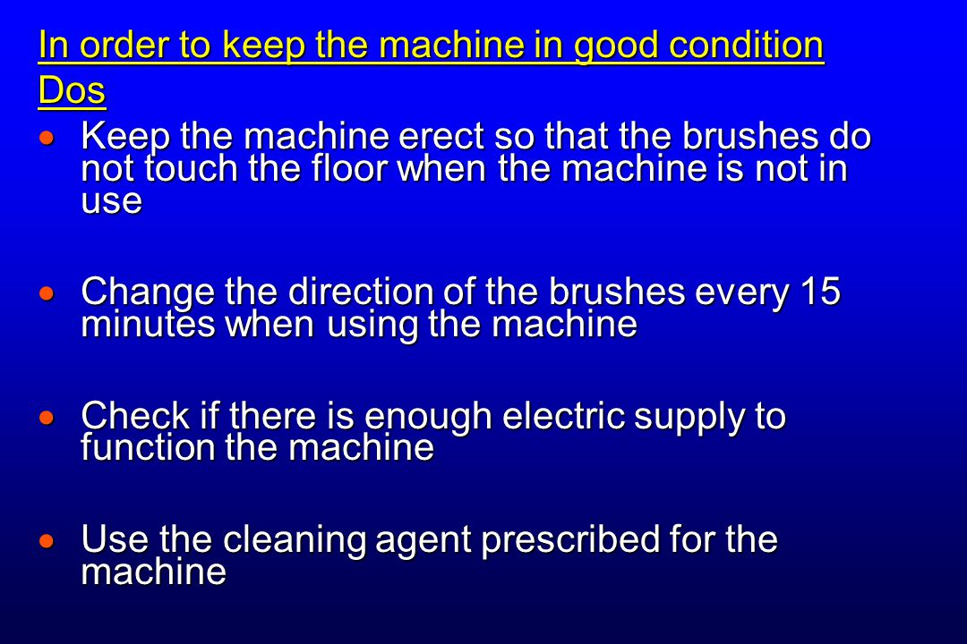In order to keep the machine in good condition Dos  Keep the machine erect so that the brushes do not touch the floor when the machine is not in use