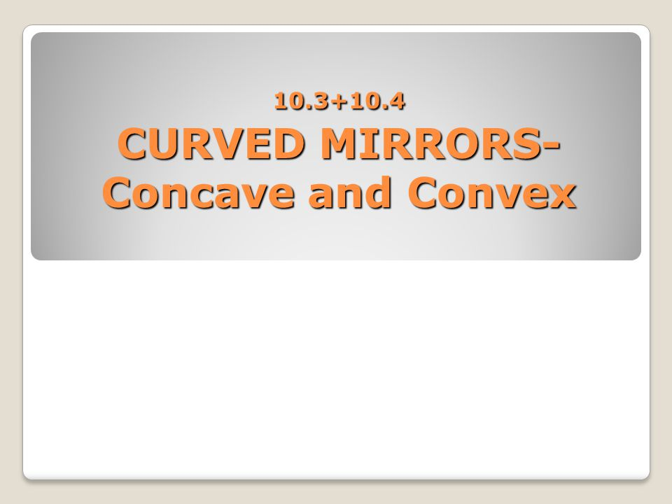 10.3+10.4 CURVED MIRRORS- Concave and Convex