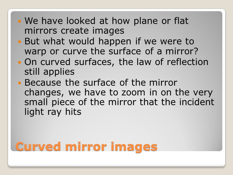 Curved mirror images We have looked at how plane or flat mirrors create images But what would happen if we were to warp or curve the surface of a mirr