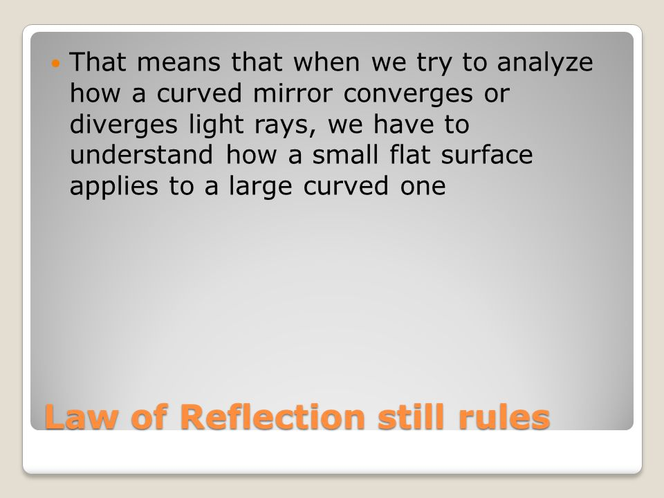 Law of Reflection still rules That means that when we try to analyze how a curved mirror converges or diverges light rays, we have to understand how a