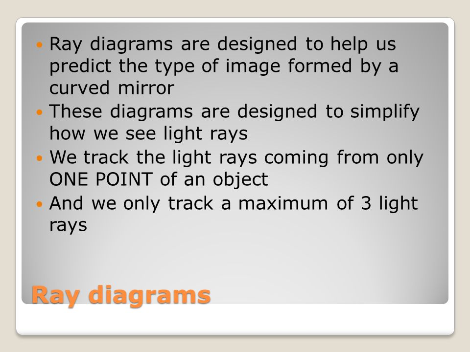 Ray diagrams Ray diagrams are designed to help us predict the type of image formed by a curved mirror These diagrams are designed to simplify how we s
