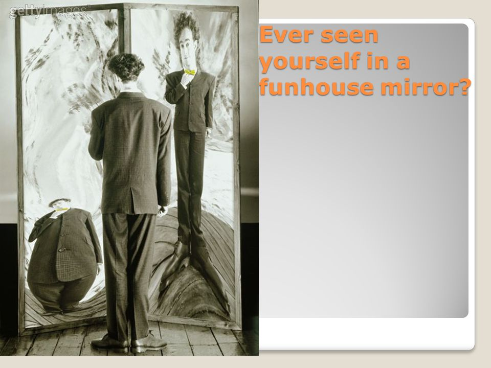 Ever seen yourself in a funhouse mirror?