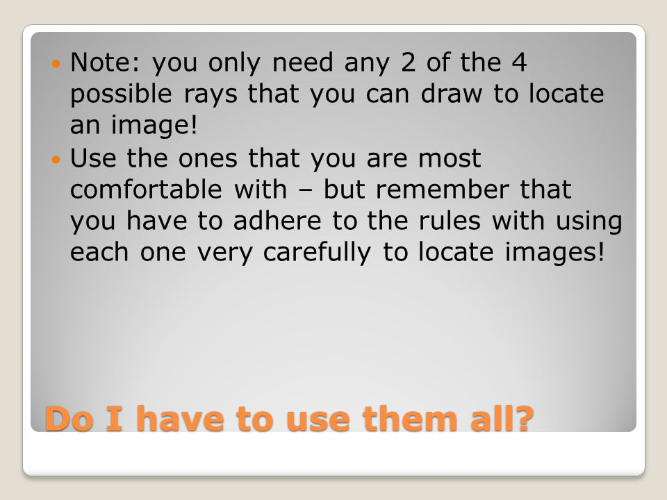 Do I have to use them all? Note: you only need any 2 of the 4 possible rays that you can draw to locate an image! Use the ones that you are most comfo