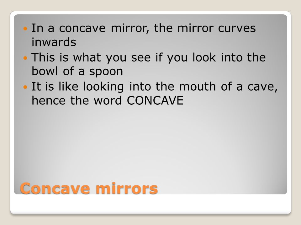 Concave mirrors In a concave mirror, the mirror curves inwards This is what you see if you look into the bowl of a spoon It is like looking into the m