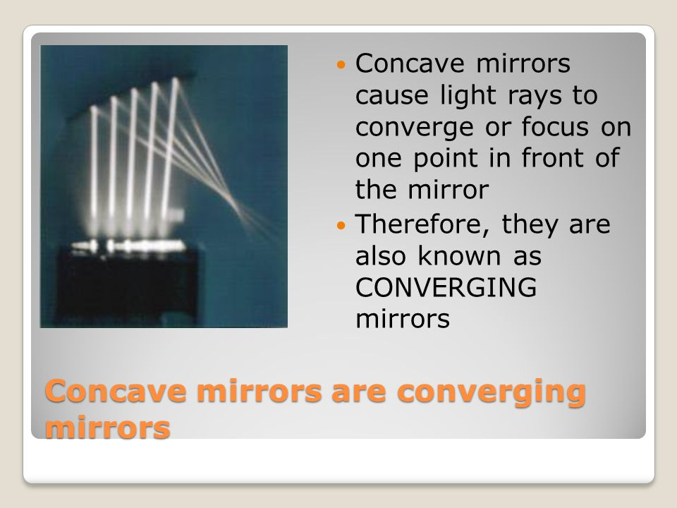 Concave mirrors are converging mirrors Concave mirrors cause light rays to converge or focus on one point in front of the mirror Therefore, they are a
