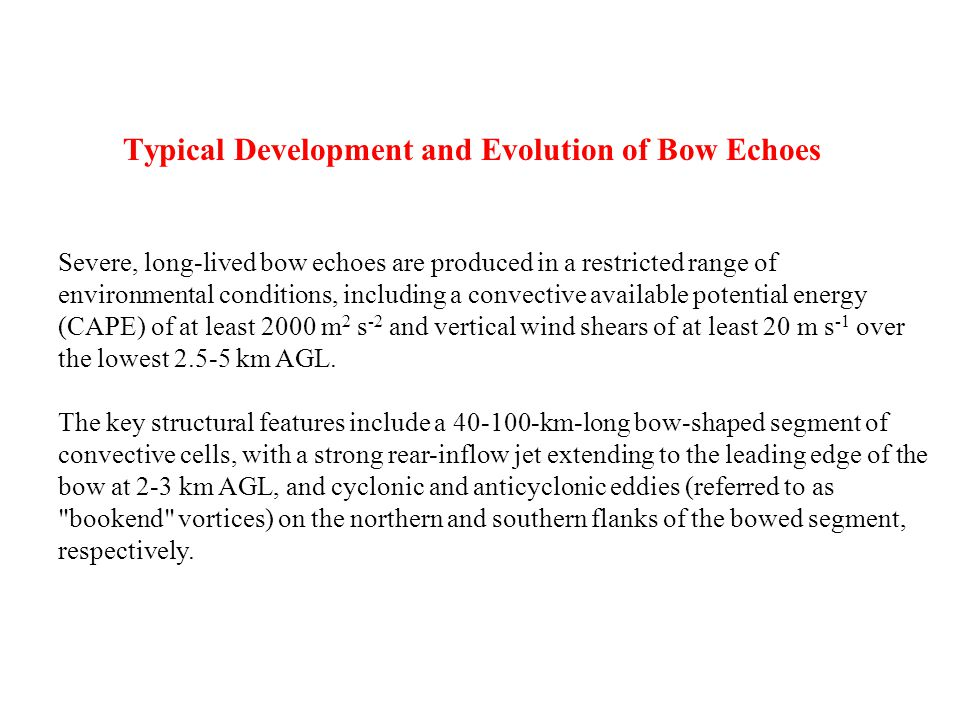 Typical Development and Evolution of Bow Echoes Severe, long-lived bow echoes are produced in a restricted range of environmental conditions, including a convective available potential energy (CAPE) of at least 2000 m 2 s -2 and vertical wind shears of at least 20 m s -1 over the lowest 2.5-5 km AGL.