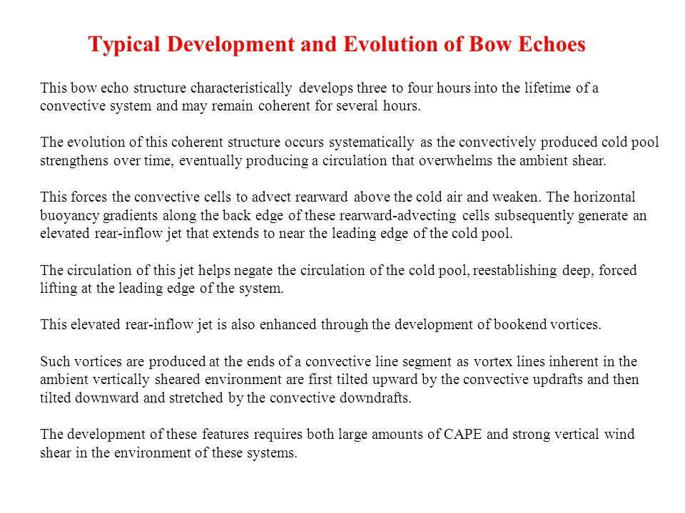 Typical Development and Evolution of Bow Echoes This bow echo structure characteristically develops three to four hours into the lifetime of a convective system and may remain coherent for several hours.