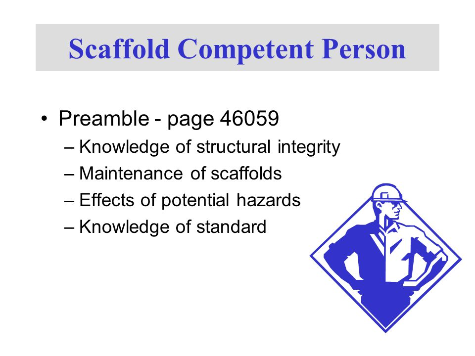 Scaffold Competent Person Preamble - page 46059 –Knowledge of structural integrity –Maintenance of scaffolds –Effects of potential hazards –Knowledge of standard