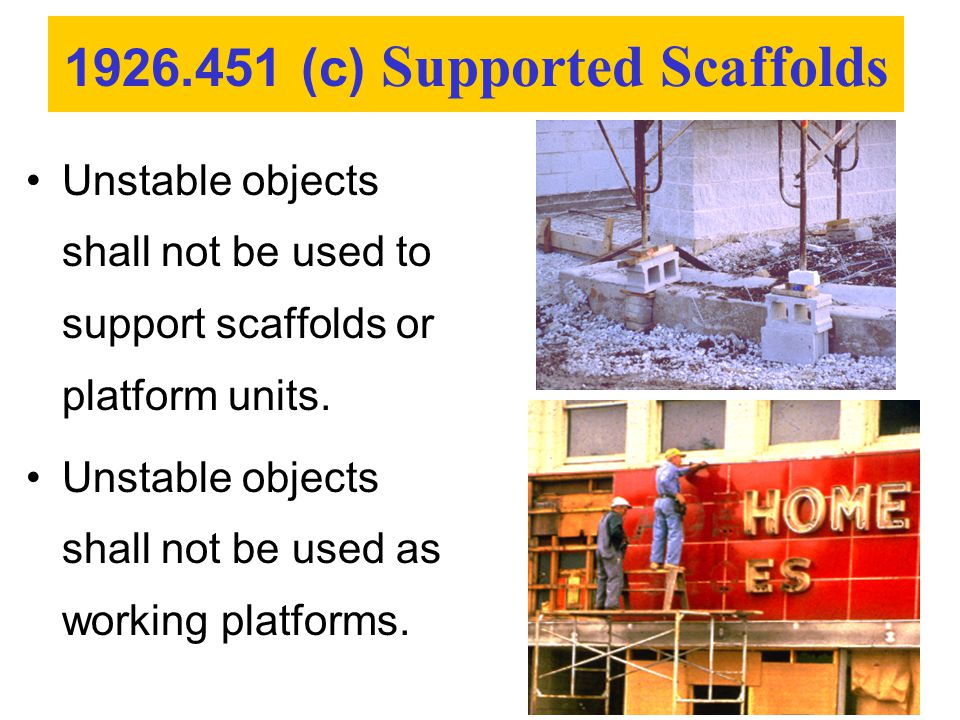 Unstable objects shall not be used to support scaffolds or platform units. Unstable objects shall not be used as working platforms. 1926.451 (c) Suppo