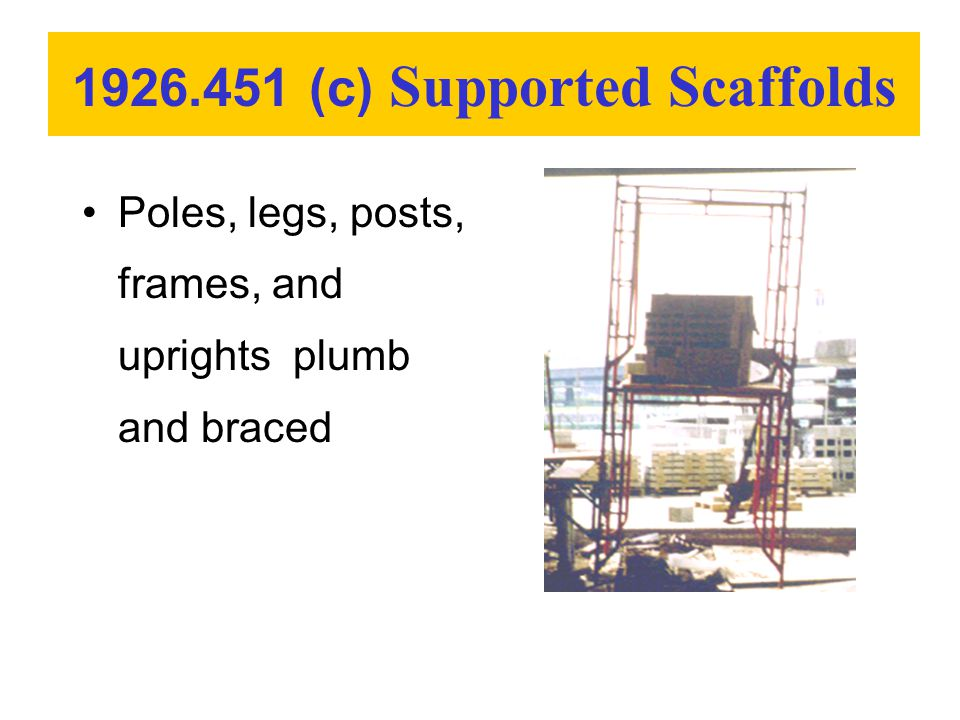 Poles, legs, posts, frames, and uprights plumb and braced 1926.451 (c) Supported Scaffolds