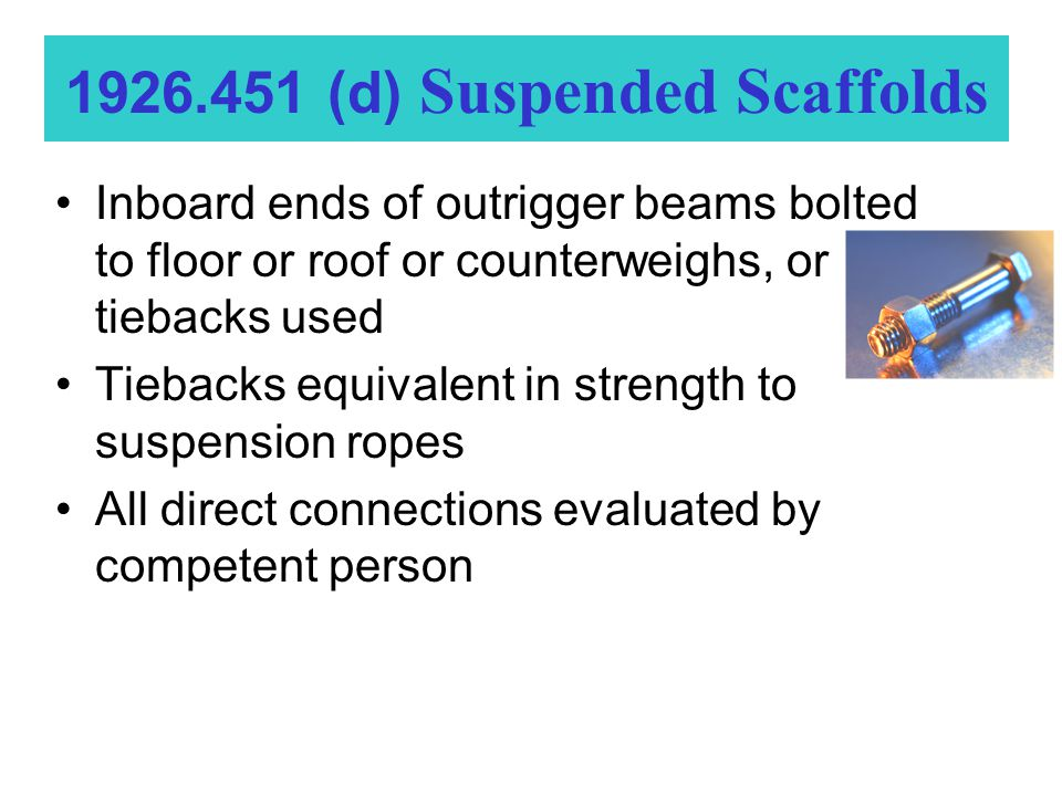 Inboard ends of outrigger beams bolted to floor or roof or counterweighs, or tiebacks used Tiebacks equivalent in strength to suspension ropes All direct connections evaluated by competent person 1926.451 (d) Suspended Scaffolds