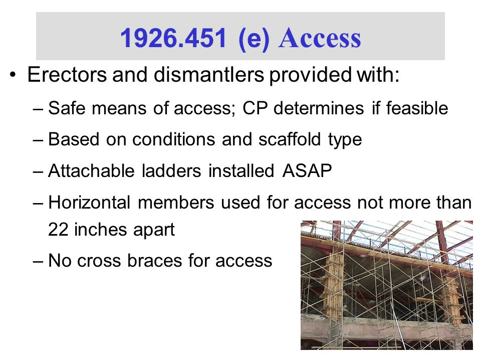 Erectors and dismantlers provided with: –Safe means of access; CP determines if feasible –Based on conditions and scaffold type –Attachable ladders installed ASAP –Horizontal members used for access not more than 22 inches apart –No cross braces for access 1926.451 (e) Access