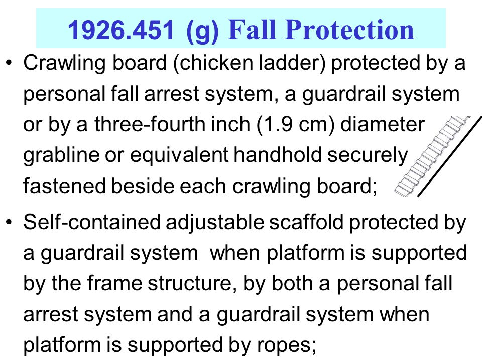 Crawling board (chicken ladder) protected by a personal fall arrest system, a guardrail system or by a three-fourth inch (1.9 cm) diameter grabline or equivalent handhold securely fastened beside each crawling board; Self-contained adjustable scaffold protected by a guardrail system when platform is supported by the frame structure, by both a personal fall arrest system and a guardrail system when platform is supported by ropes;