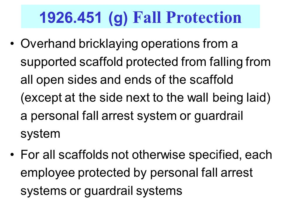 1926.451 (g) Fall Protection Overhand bricklaying operations from a supported scaffold protected from falling from all open sides and ends of the scaf