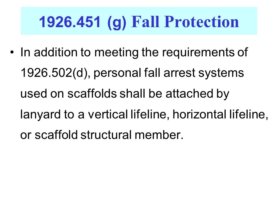 In addition to meeting the requirements of 1926.502(d), personal fall arrest systems used on scaffolds shall be attached by lanyard to a vertical lifeline, horizontal lifeline, or scaffold structural member.