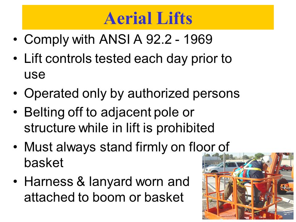 Aerial Lifts Comply with ANSI A 92.2 - 1969 Lift controls tested each day prior to use Operated only by authorized persons Belting off to adjacent pol