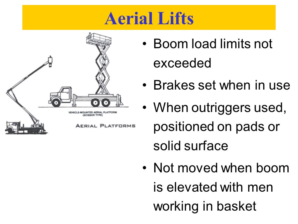 Aerial Lifts Boom load limits not exceeded Brakes set when in use When outriggers used, positioned on pads or solid surface Not moved when boom is elevated with men working in basket