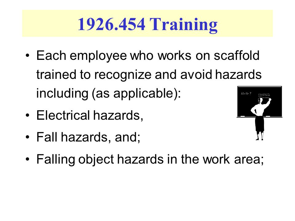 1926.454 Training Each employee who works on scaffold trained to recognize and avoid hazards including (as applicable): Electrical hazards, Fall hazards, and; Falling object hazards in the work area;