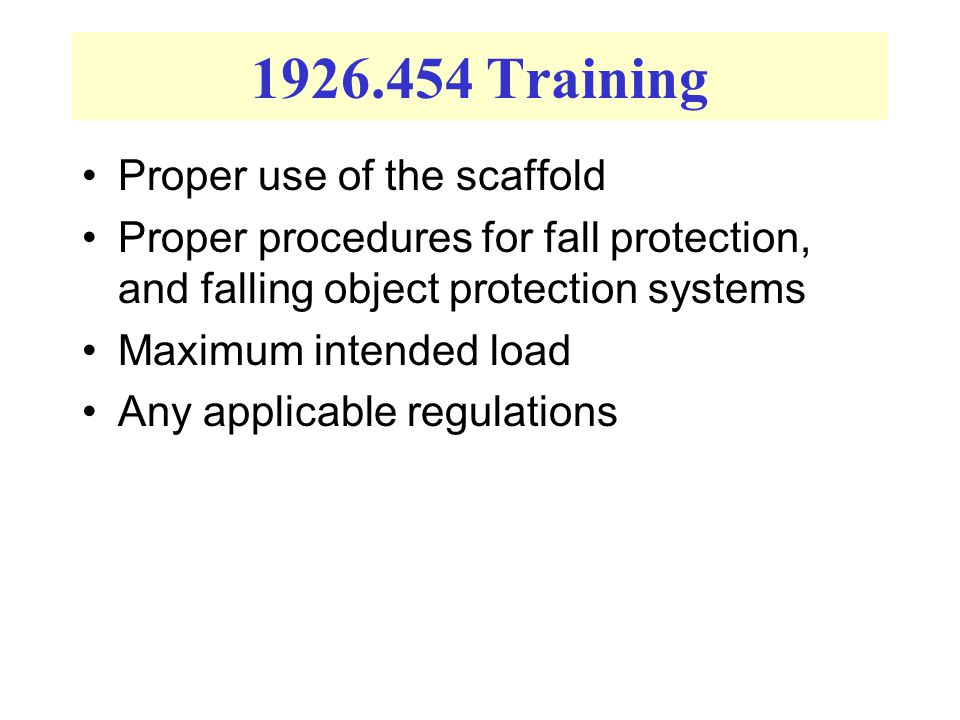 1926.454 Training Proper use of the scaffold Proper procedures for fall protection, and falling object protection systems Maximum intended load Any ap