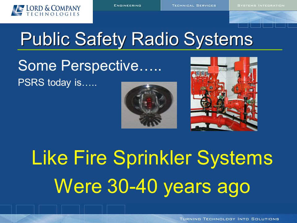 Public Safety Radio Systems Some Perspective….. PSRS today is….. Like Fire Sprinkler Systems Were 30-40 years ago