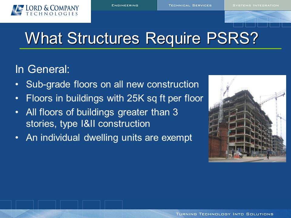 What Structures Require PSRS? In General: Sub-grade floors on all new construction Floors in buildings with 25K sq ft per floor All floors of building