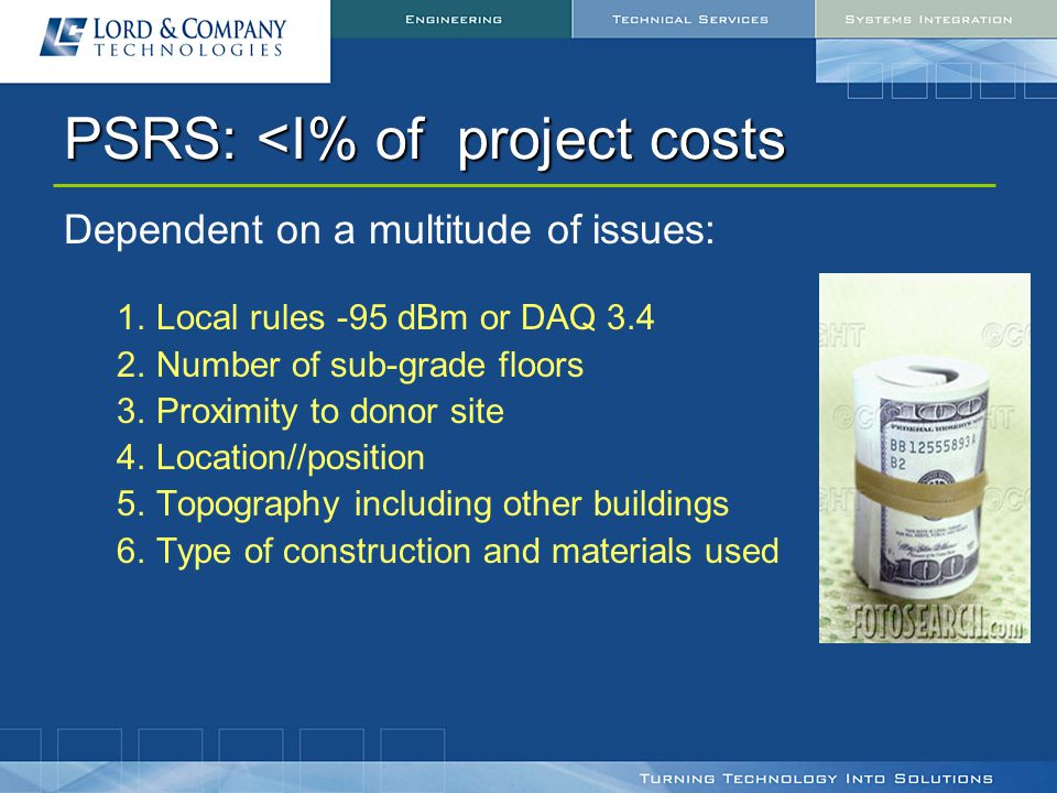 PSRS: <I% of project costs Dependent on a multitude of issues: 1.Local rules -95 dBm or DAQ 3.4 2.Number of sub-grade floors 3.Proximity to donor site 4.Location//position 5.Topography including other buildings 6.Type of construction and materials used