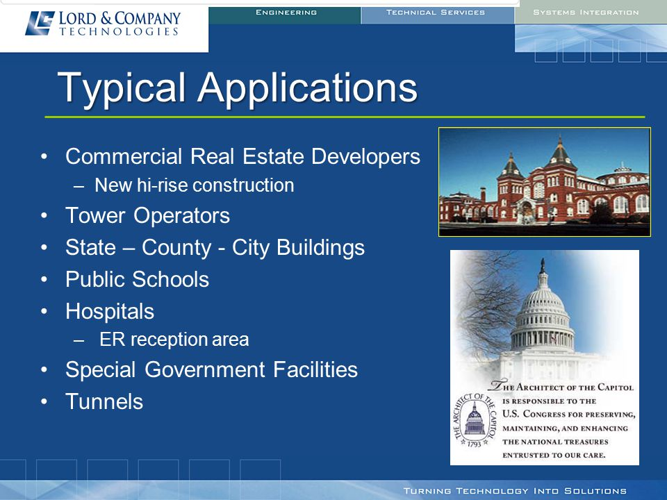 Typical Applications Commercial Real Estate Developers –New hi-rise construction Tower Operators State – County - City Buildings Public Schools Hospitals – ER reception area Special Government Facilities Tunnels