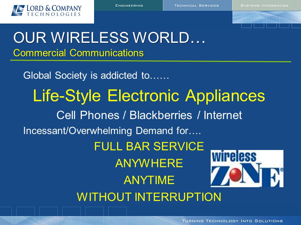 OUR WIRELESS WORLD … Commercial Communications Global Society is addicted to…… Life-Style Electronic Appliances Cell Phones / Blackberries / Internet