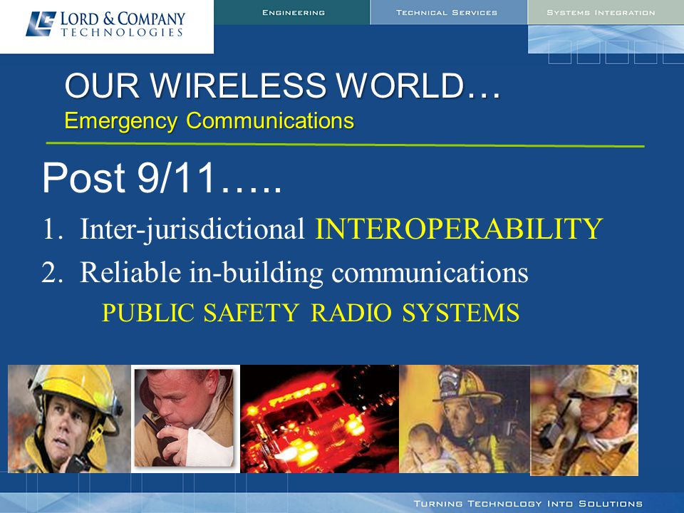OUR WIRELESS WORLD … Emergency Communications Post 9/11….. 1.Inter-jurisdictional INTEROPERABILITY 2.Reliable in-building communications PUBLIC SAFETY