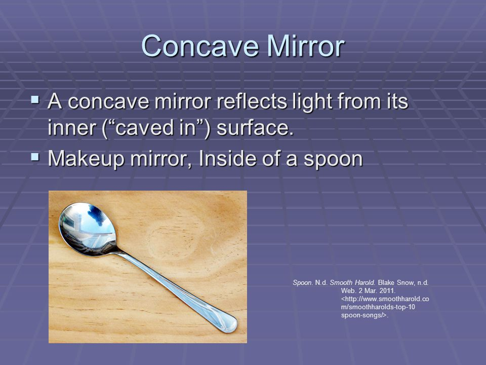 Concave Mirror  A concave mirror reflects light from its inner ( caved in ) surface.