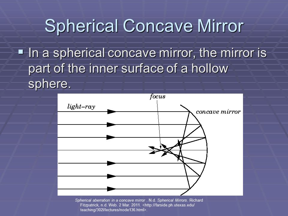 Spherical Concave Mirror  In a spherical concave mirror, the mirror is part of the inner surface of a hollow sphere.