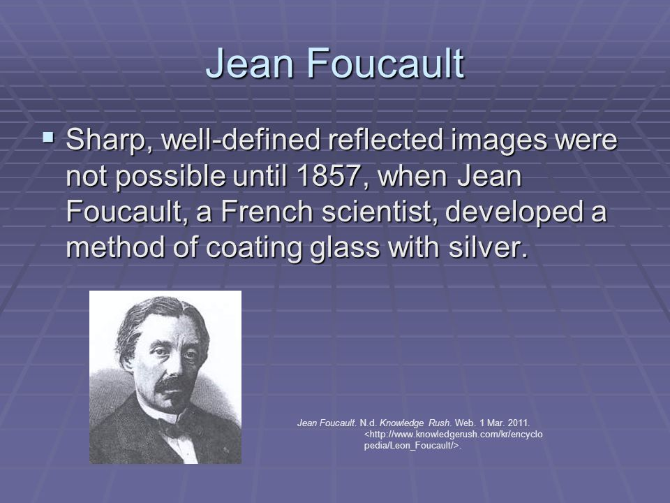 Jean Foucault  Sharp, well-defined reflected images were not possible until 1857, when Jean Foucault, a French scientist, developed a method of coating glass with silver.