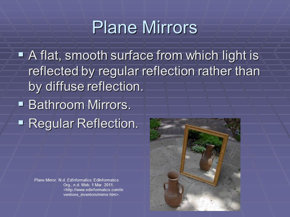 Plane Mirrors  A flat, smooth surface from which light is reflected by regular reflection rather than by diffuse reflection.