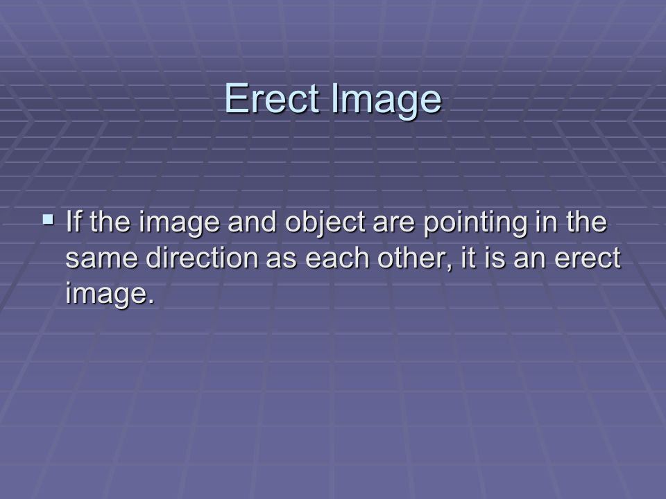 Erect Image  If the image and object are pointing in the same direction as each other, it is an erect image.