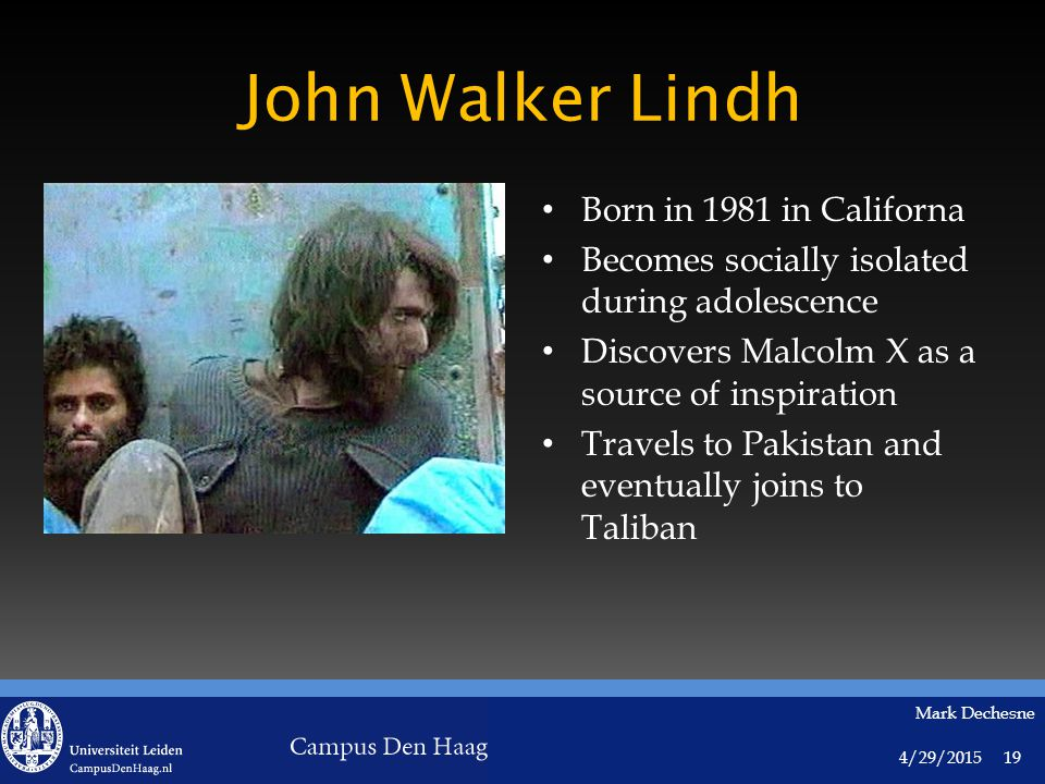 4/29/2015 Mark Dechesne 19 John Walker Lindh Born in 1981 in Californa Becomes socially isolated during adolescence Discovers Malcolm X as a source of inspiration Travels to Pakistan and eventually joins to Taliban