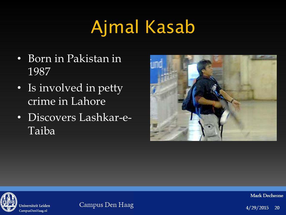 4/29/2015 Mark Dechesne 20 Ajmal Kasab Born in Pakistan in 1987 Is involved in petty crime in Lahore Discovers Lashkar-e- Taiba