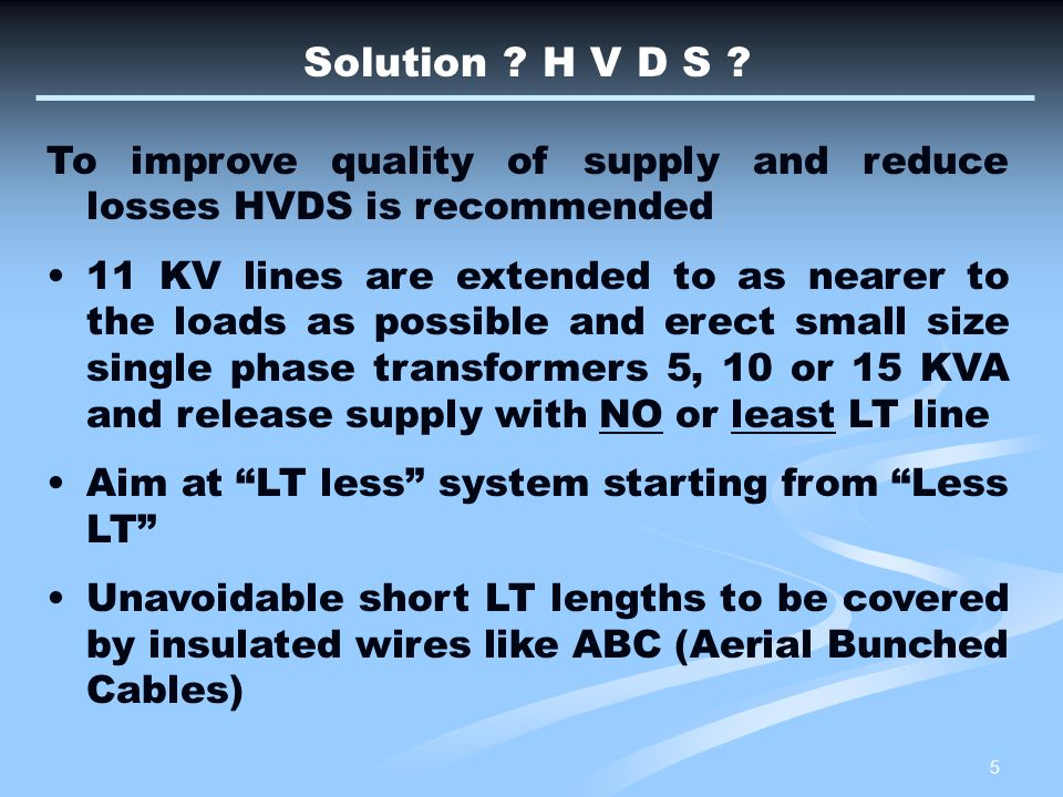 26 PROS & CONS in Restructuring existing LVDS to HVDS The investigation of typical LV feeders in LVDS indicate that 75% of LV feeders have voltdrop above 5% and is the cause of high losses whereas in HVDS losses on LV line are insignificant.