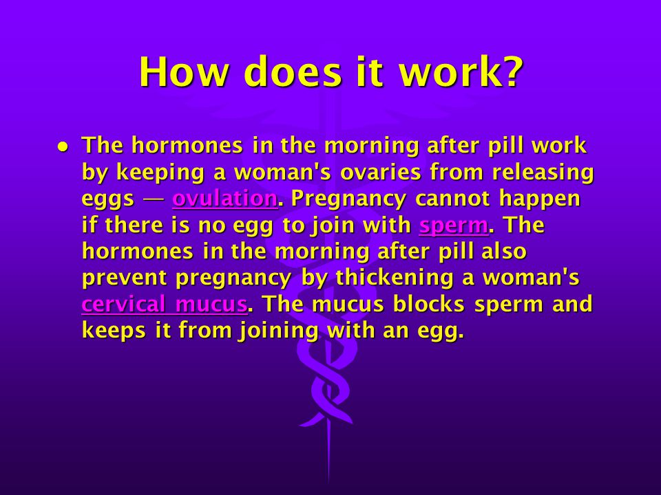 How does it work? l The hormones in the morning after pill work by keeping a woman's ovaries from releasing eggs — ovulation. Pregnancy cannot happen