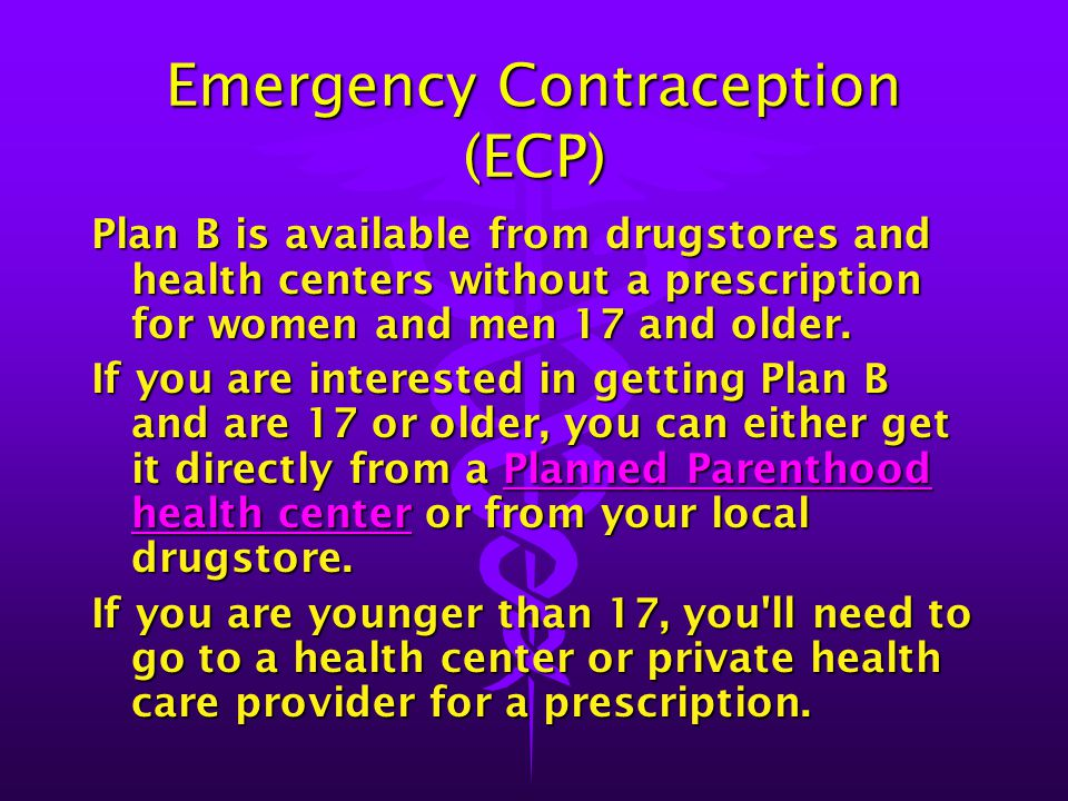 Emergency Contraception (ECP) Plan B is available from drugstores and health centers without a prescription for women and men 17 and older. If you are