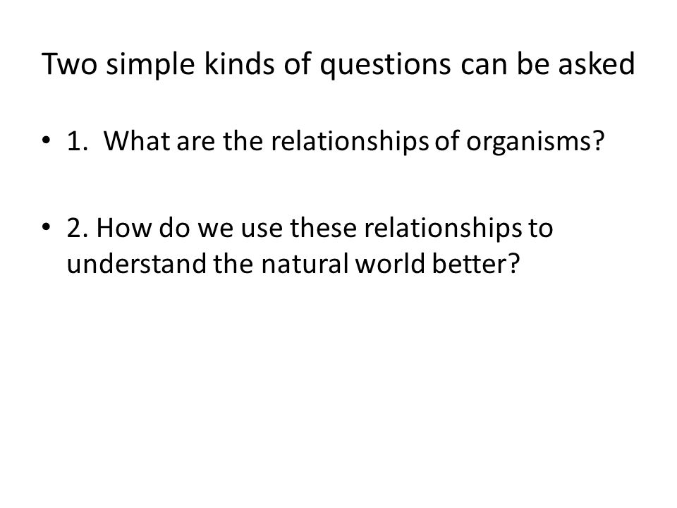 Two simple kinds of questions can be asked 1. What are the relationships of organisms? 2. How do we use these relationships to understand the natural
