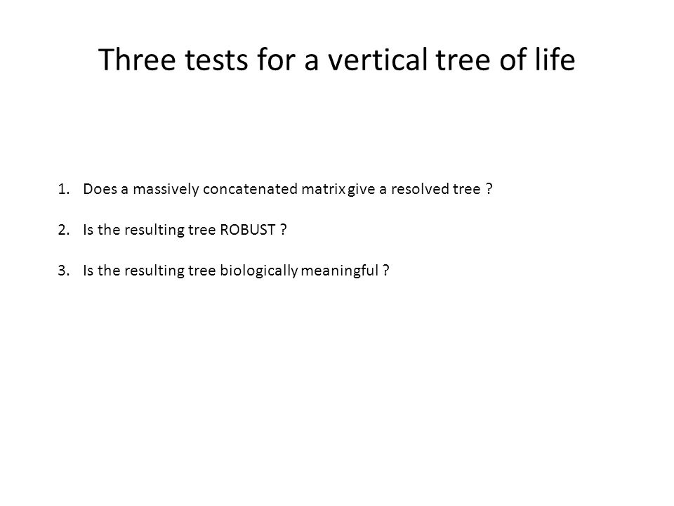 Three tests for a vertical tree of life 1.Does a massively concatenated matrix give a resolved tree ? 2.Is the resulting tree ROBUST ? 3.Is the result