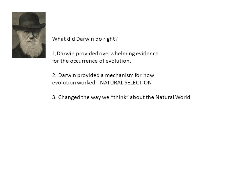 What did Darwin do right? 1,Darwin provided overwhelming evidence for the occurrence of evolution. 2. Darwin provided a mechanism for how evolution wo