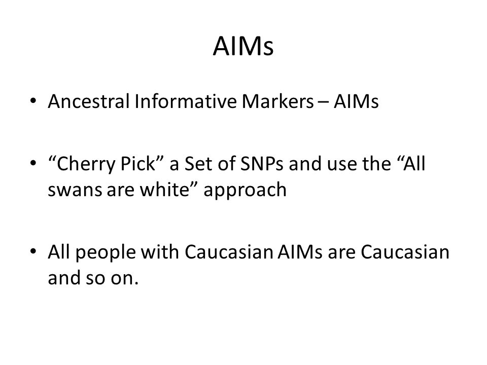 AIMs Ancestral Informative Markers – AIMs Cherry Pick a Set of SNPs and use the All swans are white approach All people with Caucasian AIMs are Caucasian and so on.