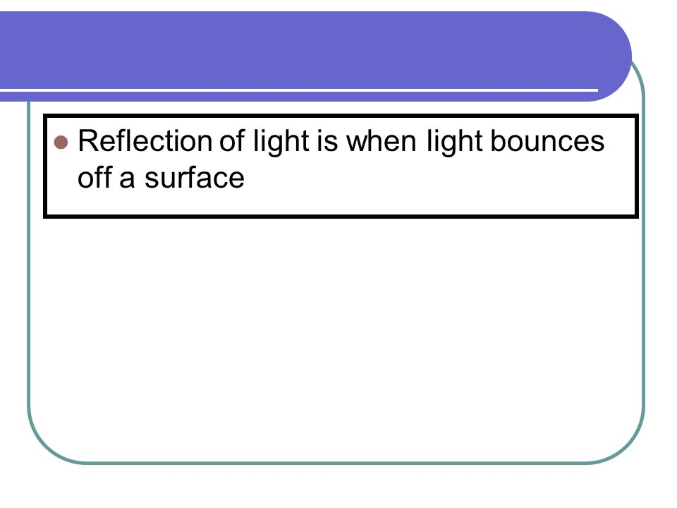 Reflection of light is when light bounces off a surface