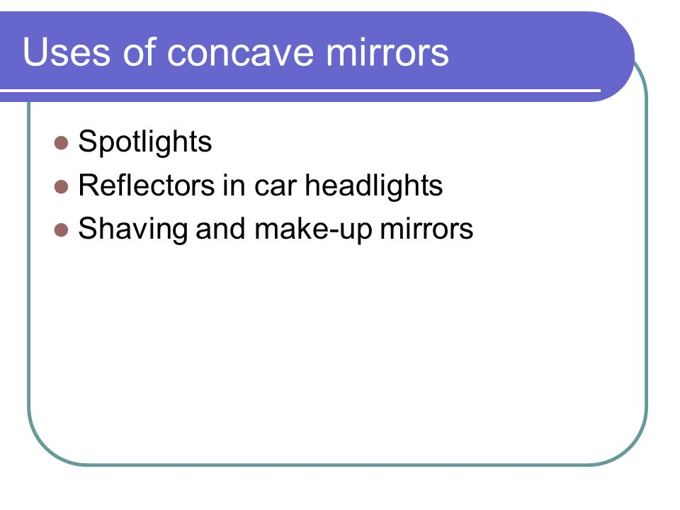 Uses of concave mirrors Spotlights Reflectors in car headlights Shaving and make-up mirrors