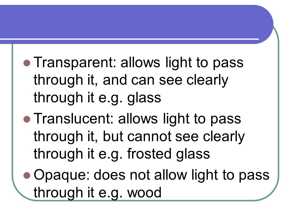 Transparent: allows light to pass through it, and can see clearly through it e.g. glass Translucent: allows light to pass through it, but cannot see c