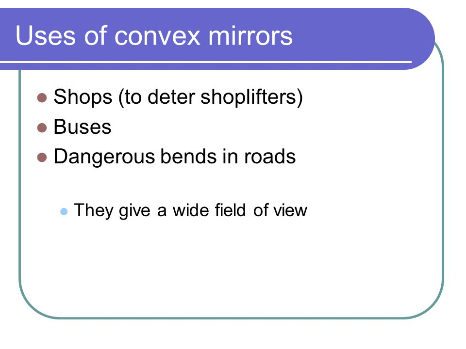 Uses of convex mirrors Shops (to deter shoplifters) Buses Dangerous bends in roads They give a wide field of view