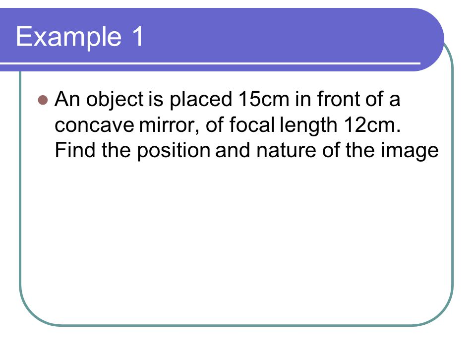 Example 1 An object is placed 15cm in front of a concave mirror, of focal length 12cm. Find the position and nature of the image