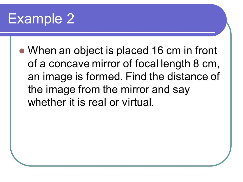 Example 2 When an object is placed 16 cm in front of a concave mirror of focal length 8 cm, an image is formed.