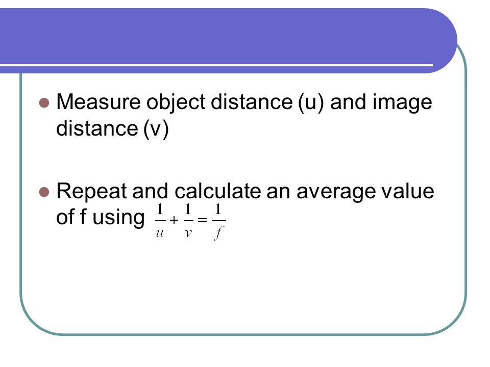 Measure object distance (u) and image distance (v) Repeat and calculate an average value of f using